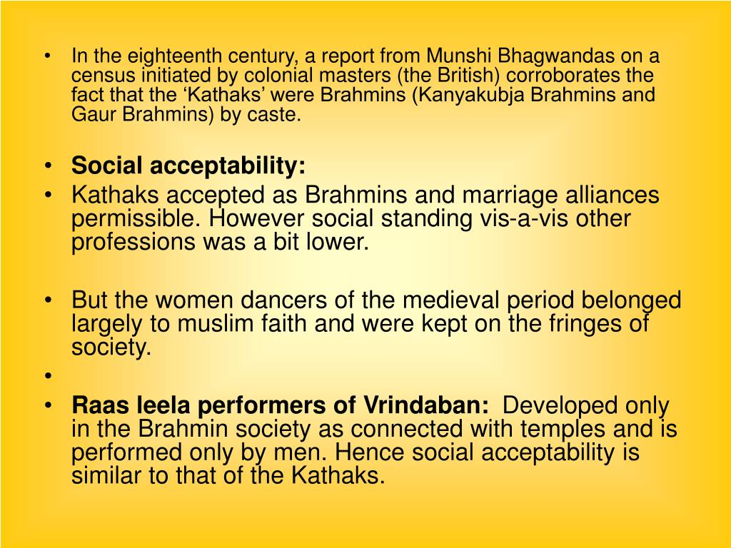 In the eighteenth century, a report from Munshi Bhagwandas on a census initiated by colonial masters (the British) corroborates the fact that the 'Kathaks' were Brahmins (Kanyakubja Brahmins and Gaur Brahmins) by caste.