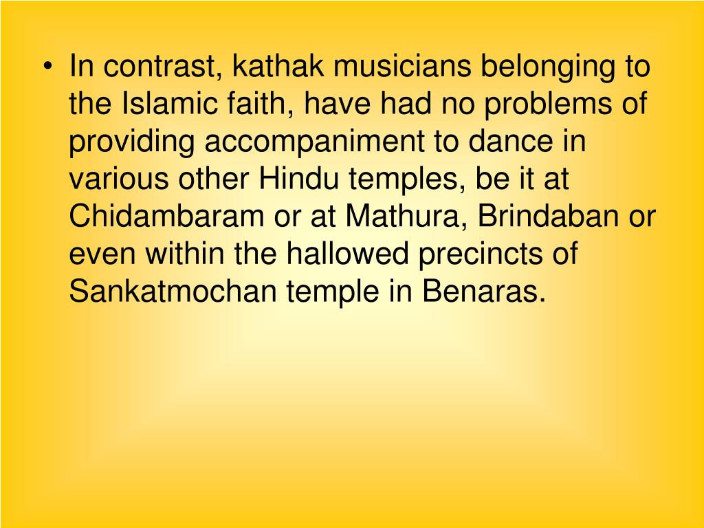 In contrast, kathak musicians belonging to the Islamic faith, have had no problems of providing accompaniment to dance in various other Hindu temples, be it at Chidambaram or at Mathura, Brindaban or even within the hallowed precincts of Sankatmochan temple in Benaras.