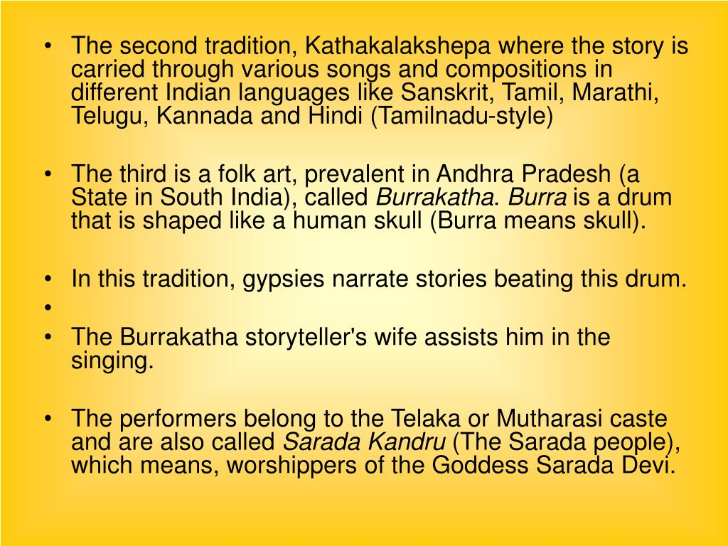 The second tradition, Kathakalakshepa where the story is carried through various songs and compositions in different Indian languages like Sanskrit, Tamil, Marathi, Telugu, Kannada and Hindi (Tamilnadu-style)