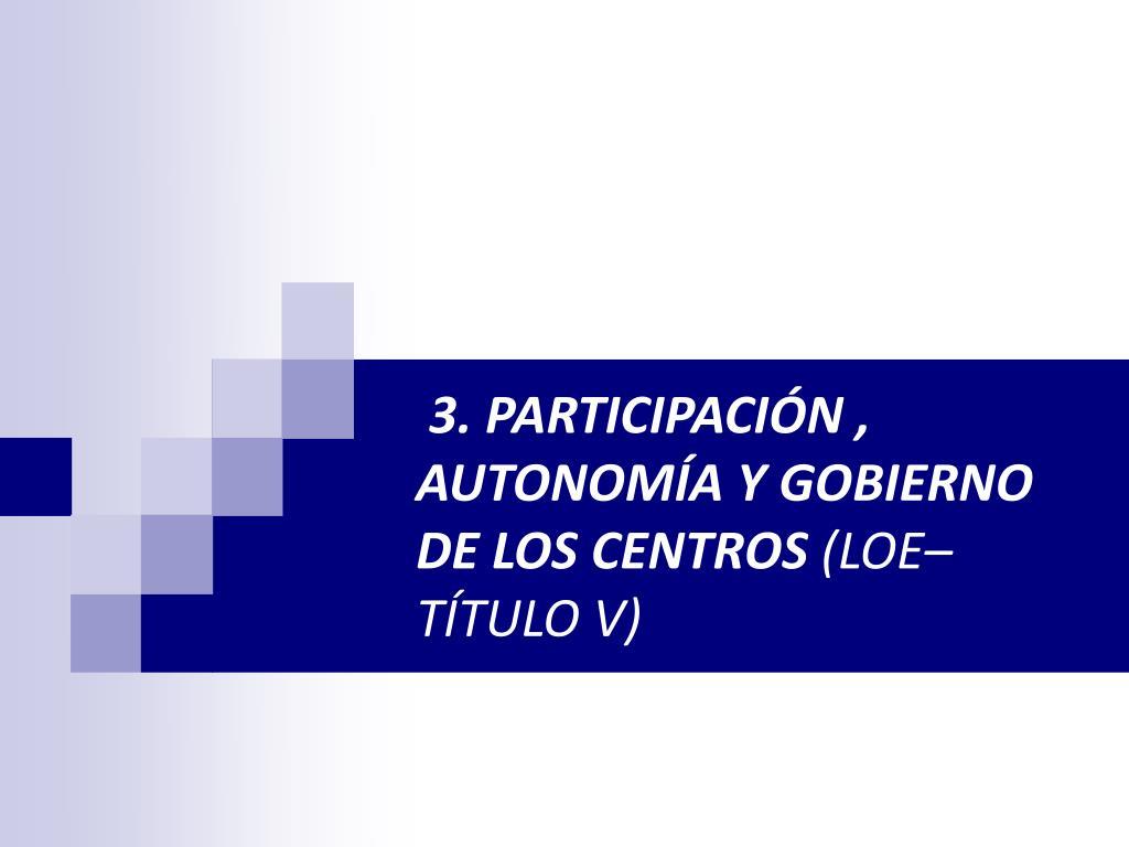 3. PARTICIPACIÓN , AUTONOMÍA Y GOBIERNO DE LOS CENTROS