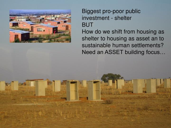 Biggest pro-poor public investment - shelter
