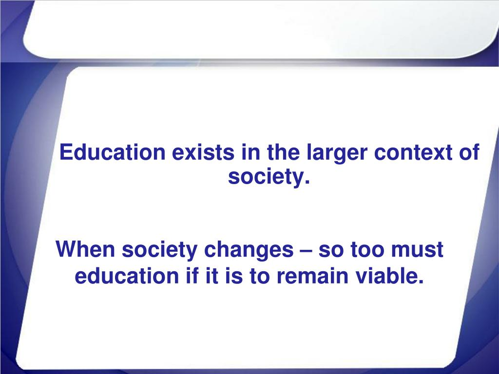 Education exists in the larger context of society.