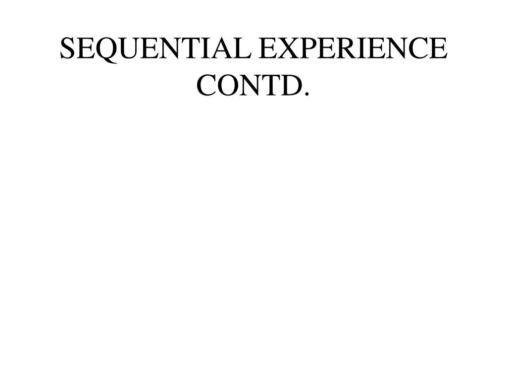 SEQUENTIAL EXPERIENCE CONTD.