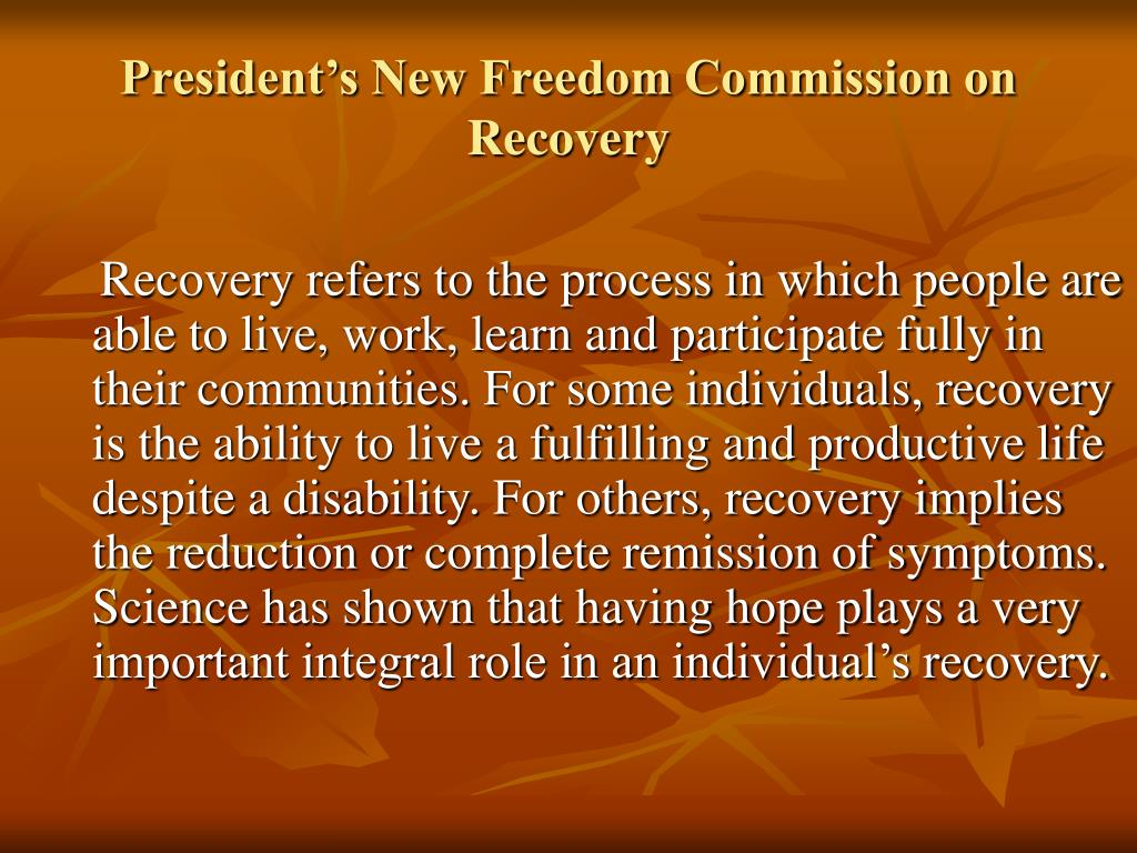 Recovery refers to the process in which people are able to live, work, learn and participate fully in their communities. For some individuals, recovery is the ability to live a fulfilling and productive life despite a disability. For others, recovery implies the reduction or complete remission of symptoms. Science has shown that having hope plays a very important integral role in an individual's recovery.