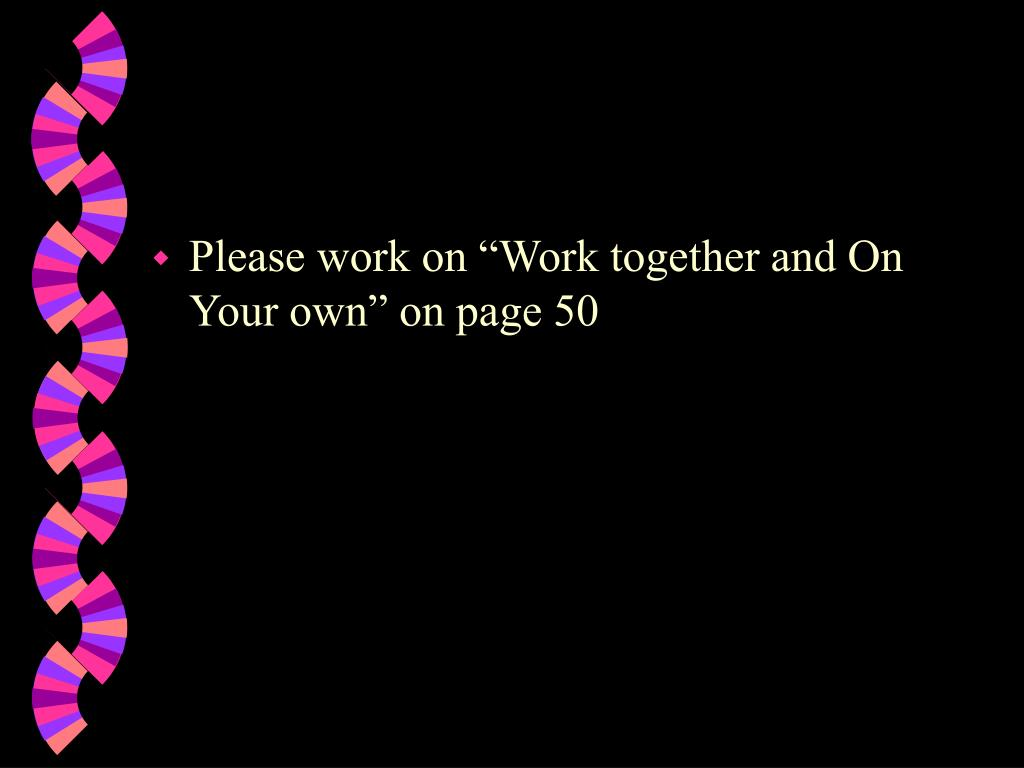 "Please work on ""Work together and On Your own"" on page 50"