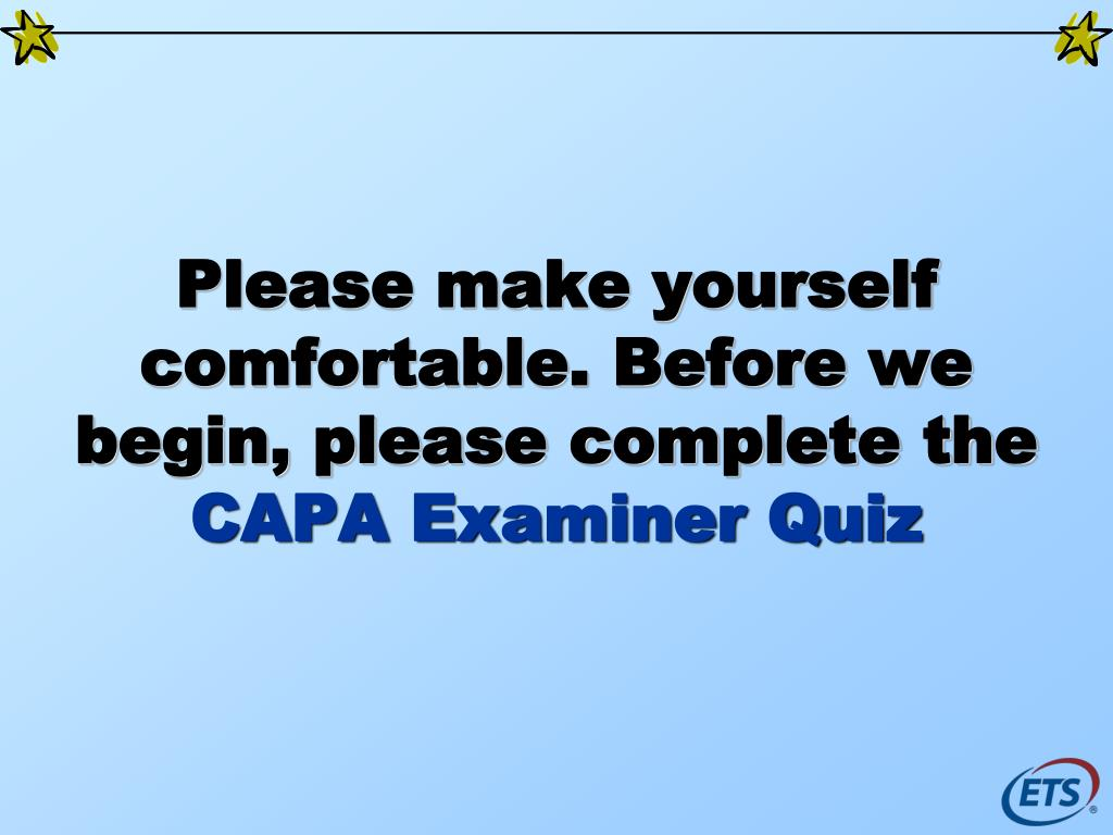 please make yourself comfortable before we begin please complete the capa examiner quiz