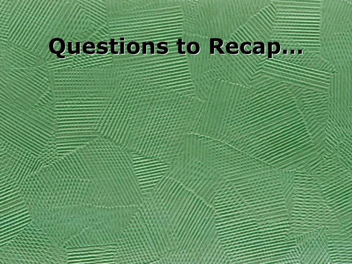 Questions to Recap…