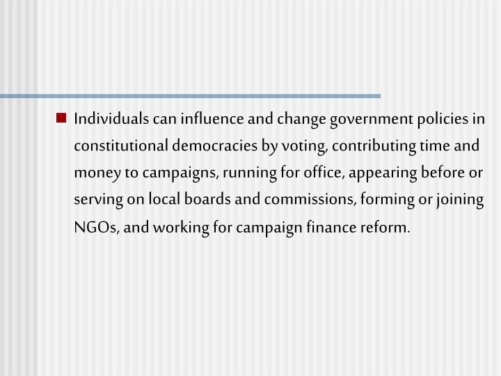 Individuals can influence and change government policies in constitutional democracies by voting, contributing time and money to campaigns, running for office, appearing before or serving on local boards and commissions, forming or joining NGOs, and working for campaign finance reform.