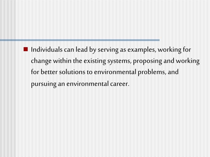 Individuals can lead by serving as examples, working for change within the existing systems, proposing and working for better solutions to environmental problems, and pursuing an environmental career.