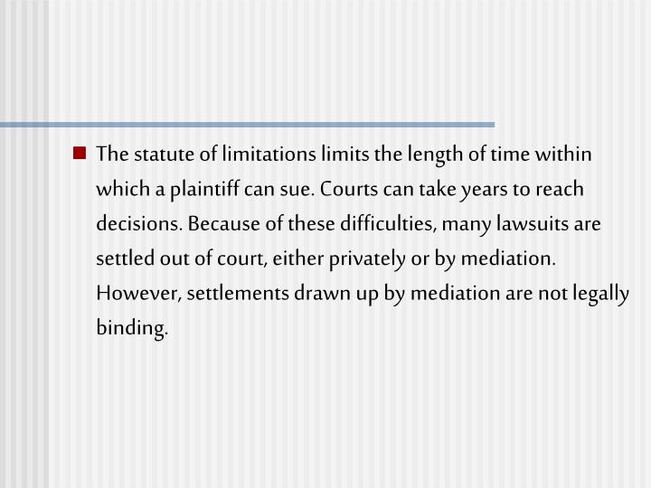 The statute of limitations limits the length of time within which a plaintiff can sue. Courts can take years to reach decisions. Because of these difficulties, many lawsuits are settled out of court, either privately or by mediation. However, settlements drawn up by mediation are not legally binding.