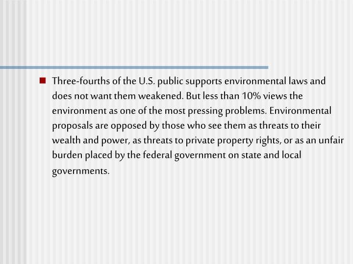 Three-fourths of the U.S. public supports environmental laws and does not want them weakened. But less than 10% views the environment as one of the most pressing problems. Environmental proposals are opposed by those who see them as threats to their wealth and power, as threats to private property rights, or as an unfair burden placed by the federal government on state and local governments.