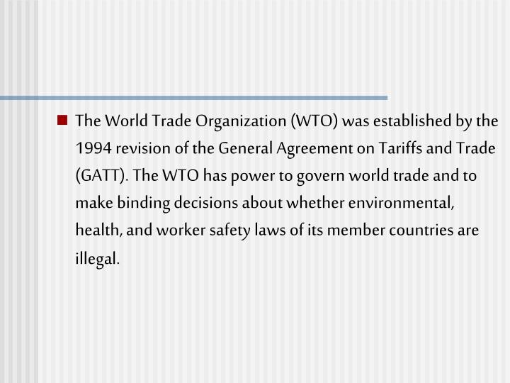 The World Trade Organization (WTO) was established by the 1994 revision of the General Agreement on Tariffs and Trade (GATT). The WTO has power to govern world trade and to make binding decisions about whether environmental, health, and worker safety laws of its member countries are illegal.