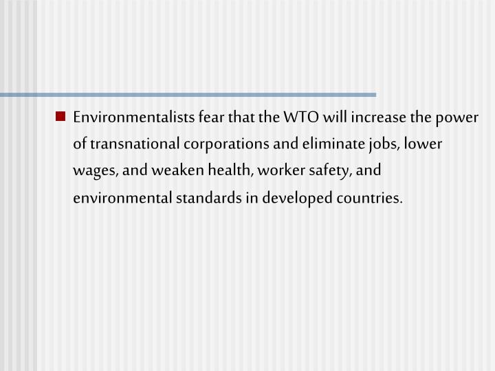 Environmentalists fear that the WTO will increase the power of transnational corporations and eliminate jobs, lower wages, and weaken health, worker safety, and environmental standards in developed countries.