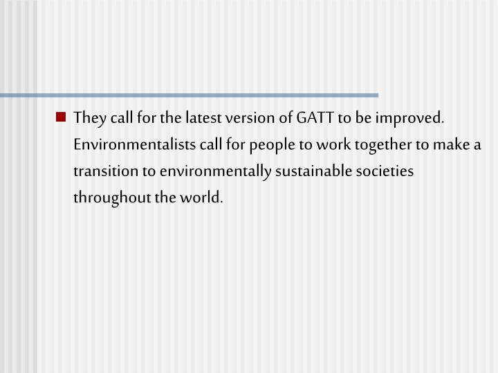They call for the latest version of GATT to be improved. Environmentalists call for people to work together to make a transition to environmentally sustainable societies throughout the world.