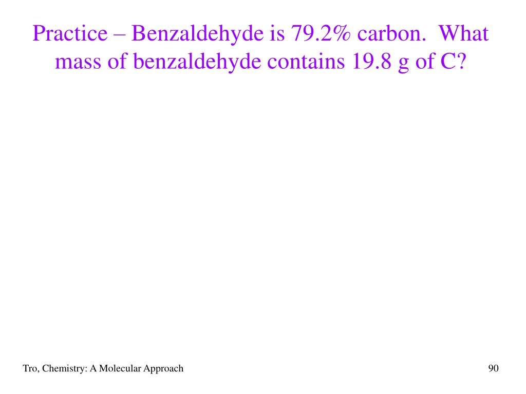 Practice – Benzaldehyde is 79.2% carbon.  What mass of benzaldehyde contains 19.8 g of C?