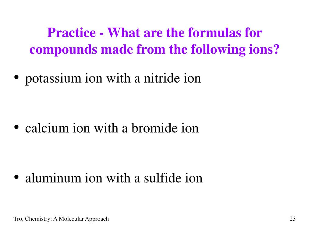 Practice - What are the formulas for compounds made from the following ions?