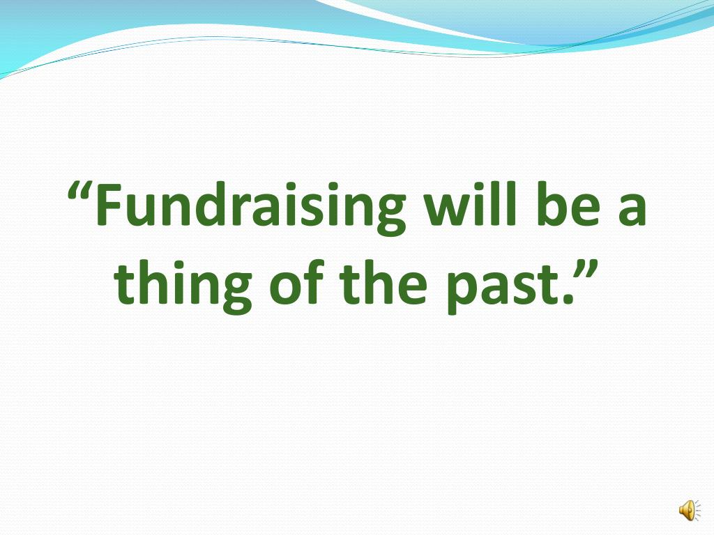 """Fundraising will be a thing of the past."""