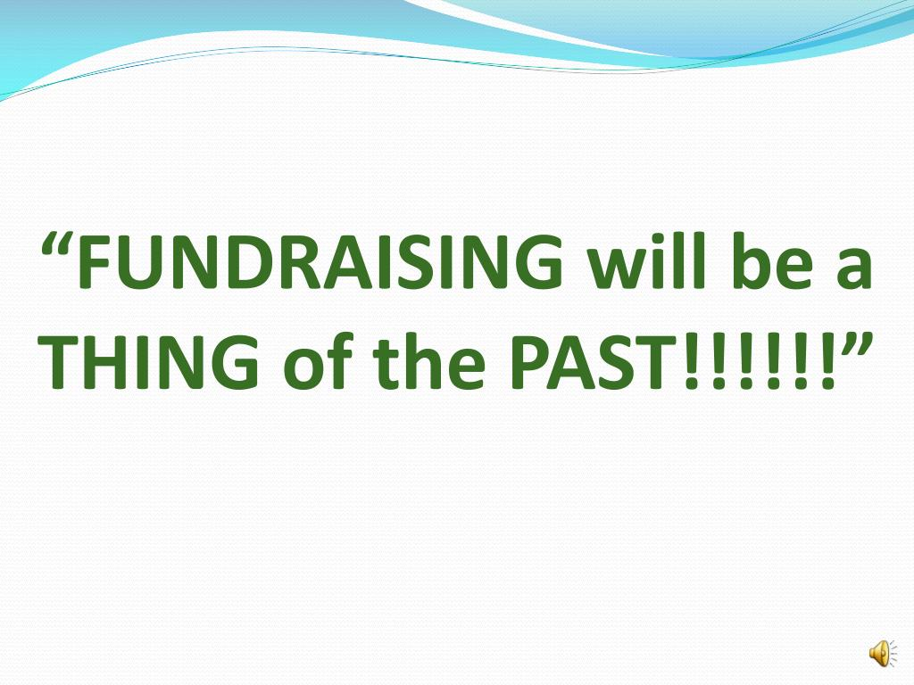 """FUNDRAISING will be a THING of the PAST!!!!!!"""