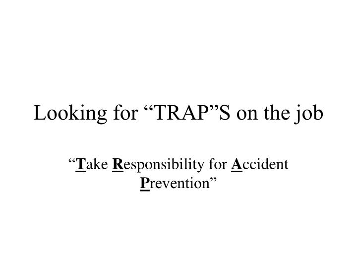 looking for trap s on the job