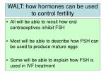 walt how hormones can be used to control fertility