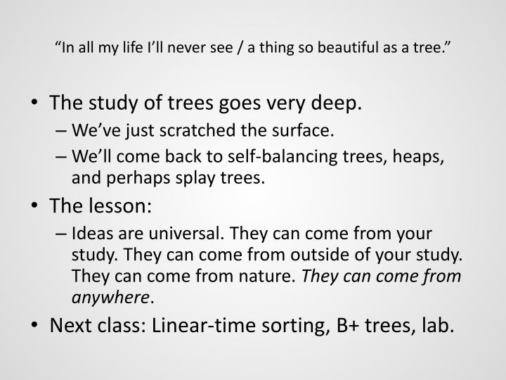 """In all my life I'll never see / a thing so beautiful as a tree."""