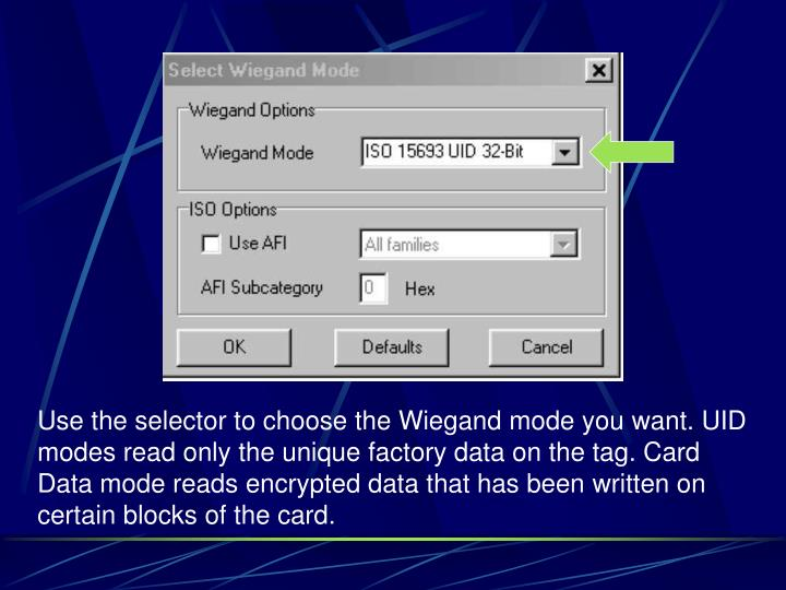 Use the selector to choose the Wiegand mode you want. UID modes read only the unique factory data on the tag. Card Data mode reads encrypted data that has been written on certain blocks of the card.