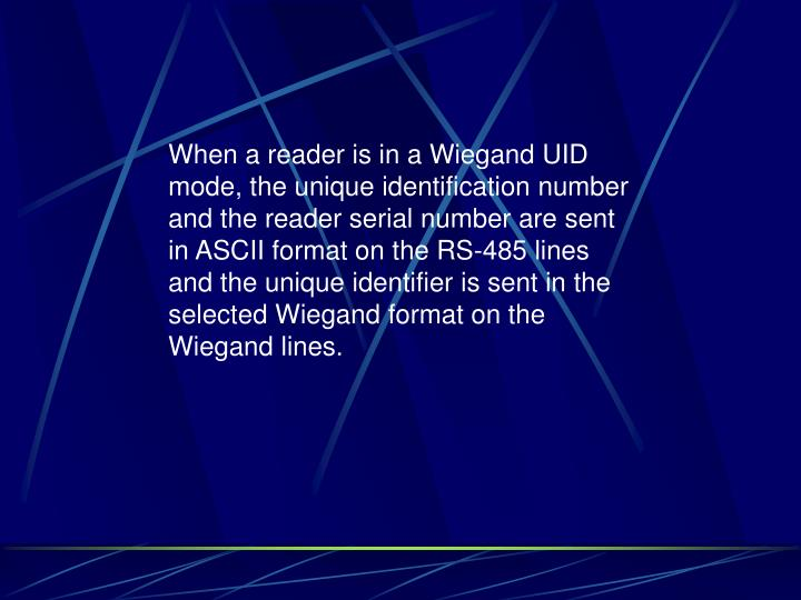 When a reader is in a Wiegand UID mode, the unique identification number and the reader serial number are sent in ASCII format on the RS-485 lines and the unique identifier is sent in the selected Wiegand format on the Wiegand lines.