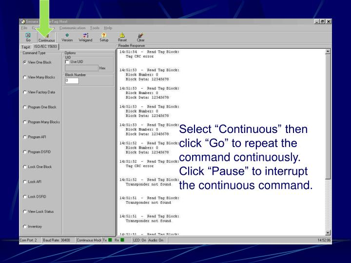 "Select ""Continuous"" then click ""Go"" to repeat the command continuously. Click ""Pause"" to interrupt the continuous command."