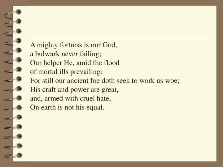 A mighty fortress is our God,                                  a bulwark never failing;