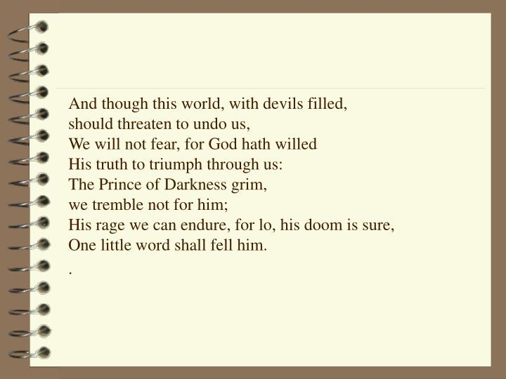 And though this world, with devils filled,                     should threaten to undo us,