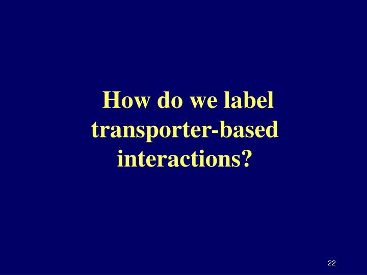 How do we label transporter-based interactions?