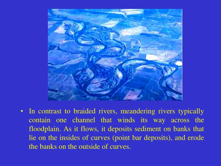 In contrast to braided rivers, meandering rivers typically contain one channel that winds its way across the floodplain. As it flows, it deposits sediment on banks that lie on the insides of curves (point bar deposits), and erode the banks on the outside of curves.