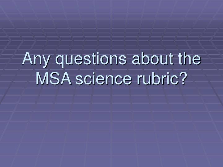Any questions about the MSA science rubric?
