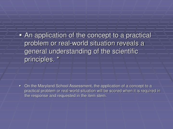 An application of the concept to a practical problem or real-world situation reveals a general understanding of the scientific principles. *