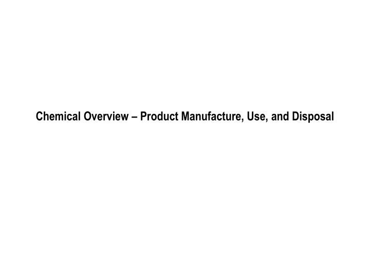 Chemical Overview – Product Manufacture, Use, and Disposal