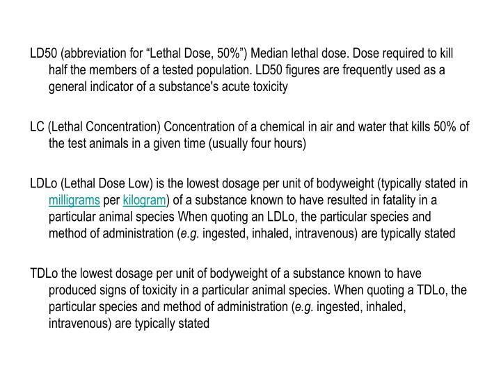"LD50 (abbreviation for ""Lethal Dose, 50%"") Median lethal dose. Dose required to kill half the members of a tested population. LD50 figures are frequently used as a general indicator of a substance's acute toxicity"