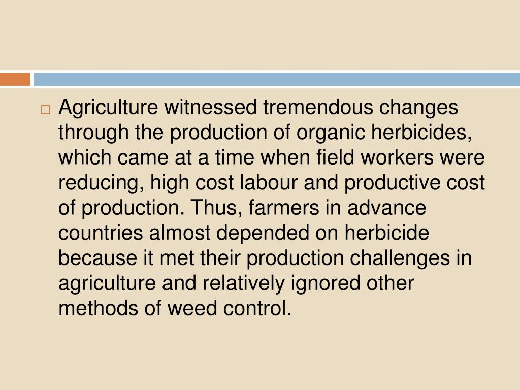 Agriculture witnessed tremendous changes  through the production of organic herbicides, which came at a time when field workers were reducing, high cost labour and productive cost of production. Thus, farmers in advance countries almost depended on herbicide because it met their production challenges in agriculture and relatively ignored other  methods of weed control.