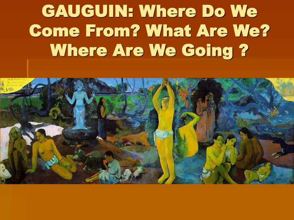 GAUGUIN: Where Do We Come From? What Are We? Where Are We Going ?