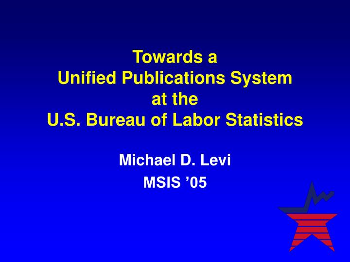 Towards a unified publications system at the u s bureau of labor statistics l.jpg