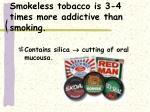 smokeless tobacco is 3 4 times more addictive than smoking