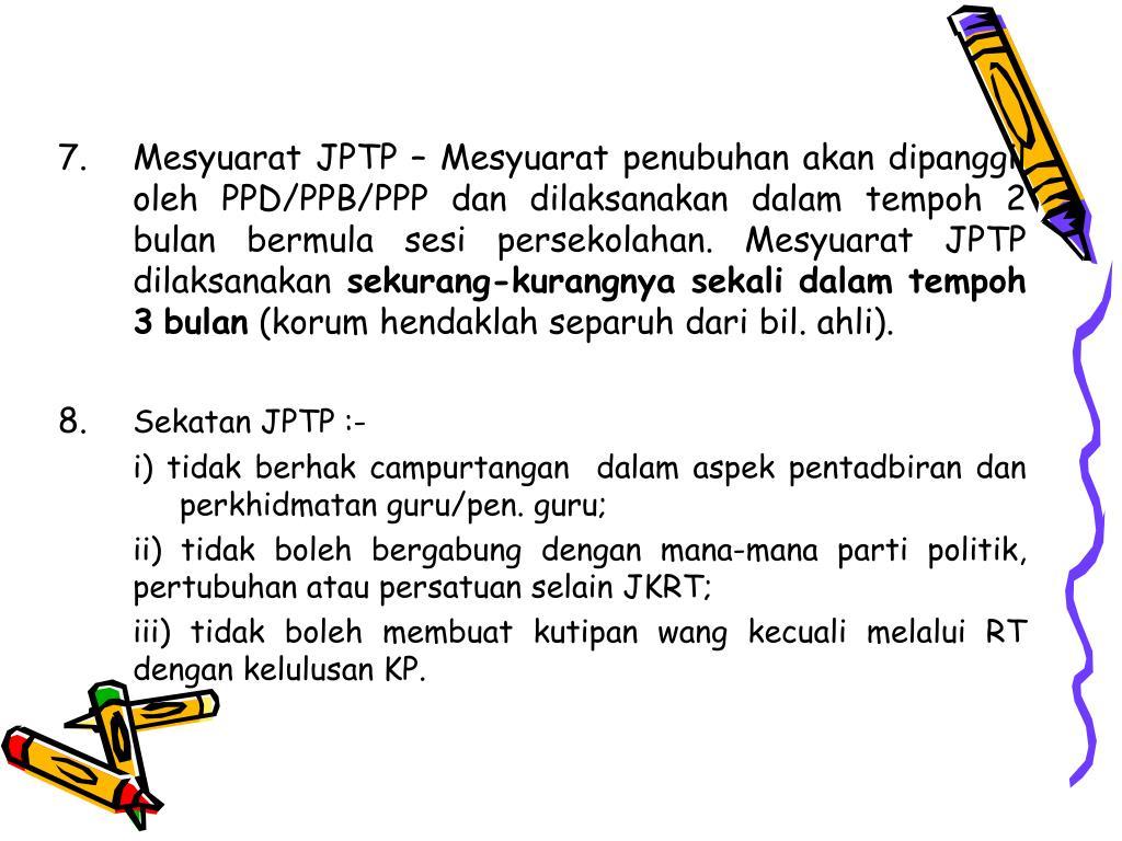 7. Mesyuarat JPTP – Mesyuarat penubuhan akan dipanggil oleh PPD/PPB/PPP dan dilaksanakan dalam tempoh 2 bulan bermula sesi persekolahan. Mesyuarat JPTP dilaksanakan