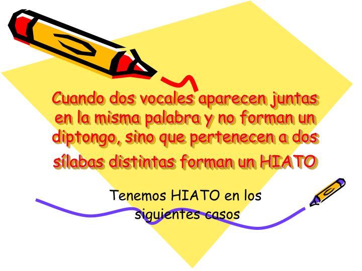 Cuando dos vocales aparecen juntas en la misma palabra y no forman un diptongo, sino que pertenecen a dos sílabas distintas forman un HIATO