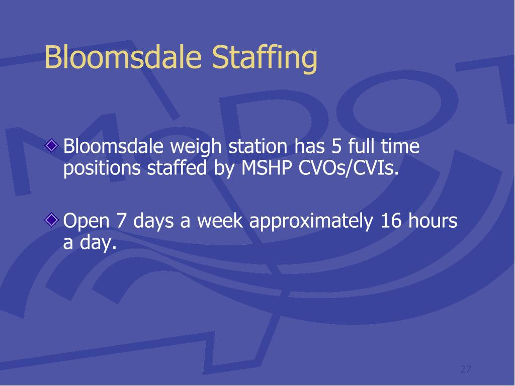 Bloomsdale weigh station has 5 full time positions staffed by MSHP CVOs/CVIs.