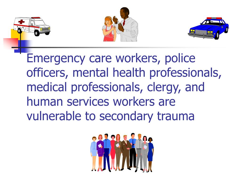 Emergency care workers, police officers, mental health professionals, medical professionals, clergy, and human services workers are vulnerable to secondary trauma