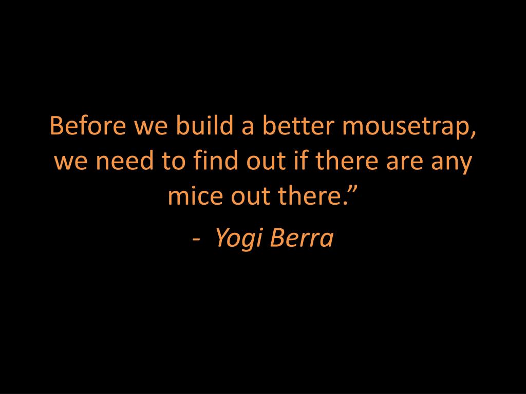 Before we build a better mousetrap, we need to find out if there are any mice out there.""