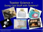toaster science doing cool stuff with toasters