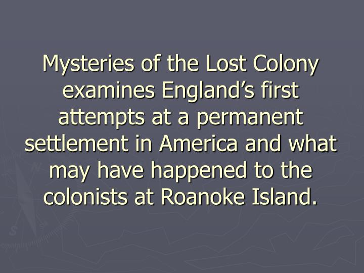 Mysteries of the Lost Colony examines England's first attempts at a permanent settlement in America and what may have happened to the colonists at Roanoke Island.