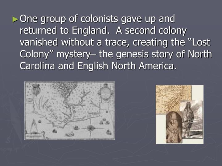 "One group of colonists gave up and returned to England.  A second colony vanished without a trace, creating the ""Lost Colony"" mystery– the genesis story of North Carolina and English North America."
