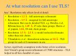 at what resolution can i use tls