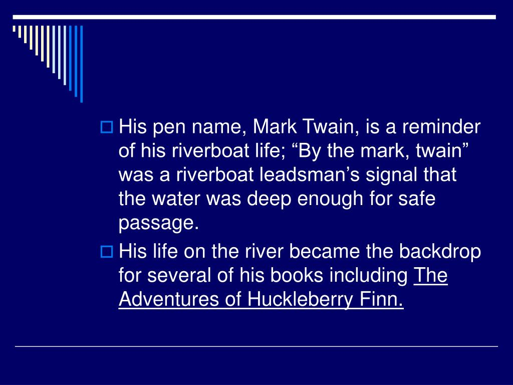 "His pen name, Mark Twain, is a reminder of his riverboat life; ""By the mark, twain"" was a riverboat leadsman's signal that the water was deep enough for safe passage."
